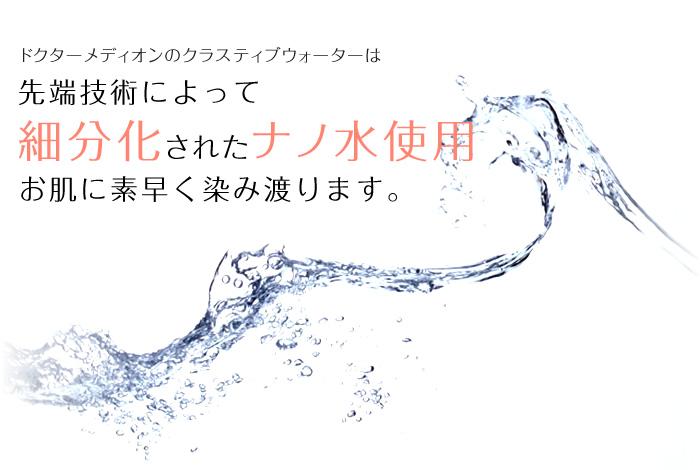ドクターメディオンのクラスティブウォーターは先端技術によって細分化されたナノ水使用 お肌に素早く染み渡ります。